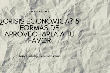 ¿Crisis económica? 5 formas de aprovecharla a tu favor
